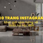 Ở nhà không chán: 10 trang Instagram khơi gợi cảm hứng về thiết kế nội thất