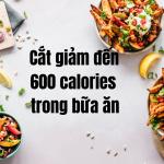 Cắt giảm đến 600 calories trong bữa ăn một cách nhanh chóng và an toàn